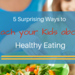 5 Surprising Ways to Teach your Kids about Healthy Eating