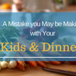 A Mistake You May be Making with Your Kids & Dinner